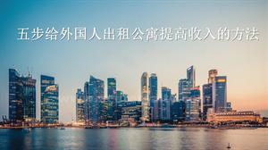 五步给外国人出租公寓提高收入的方法